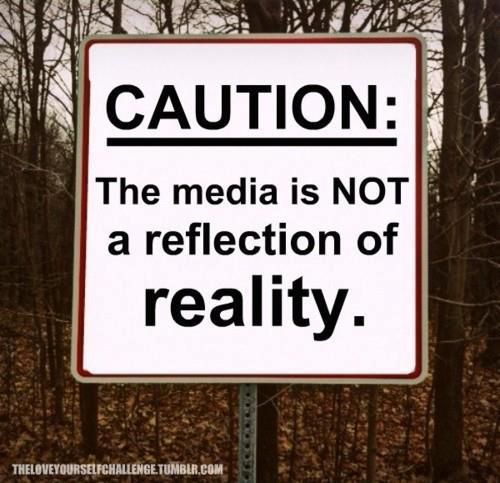 Caution the media is not a reflection of reality